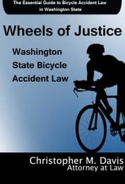 Wheels of Justice: The Essential Guide to Bicycle Accident Law in Washington State ebook by Christopher M. Davis