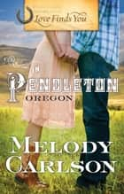 Love Finds You in Pendleton, Oregon ebook by Melody Carlson