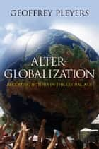 Alter-Globalization - Becoming Actors in a Global Age ebook by Geoffrey Pleyers