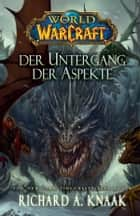 World of Warcraft: Der Untergang der Aspekte ebook by Richard A. Knaak