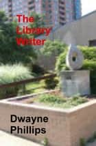 The Library Writer ebook by Dwayne Phillips