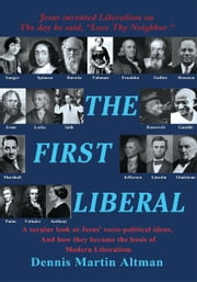 The First Liberal - A secular look at Jesus' socio-political ideas and how they became the basis of modern Liberalism ebook by Dennis Martin Altman