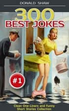300 Best Jokes: Clean One-Liners and Funny Short Stories Collection (Donald's Humor Factory Book 1) ebook by Donald Shaw