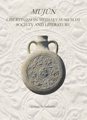 Mujùn - Libertinism in Medieval Muslim Society and Literature ebook by Zoltan Szombathy