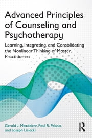 Advanced Principles of Counseling and Psychotherapy - Learning, Integrating, and Consolidating the Nonlinear Thinking of Master Practitioners ebook by Gerald J. Mozdzierz,Paul R. Peluso,Joseph Lisiecki