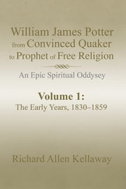William James Potter from Convinced Quaker to Prophet of Free Religion - An Epic Spiritual Oddysey ebook by Richard Allen Kellaway