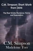 C.M. Simpson: Short Works from 2014, Vol. 1 - The Real World, Romance, Horror and Speculation ebook by C.M. Simpson, Madeleine Torr