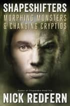 Shapeshifters - Morphing Monsters & Changing Cryptids ebook by Nick Redfern