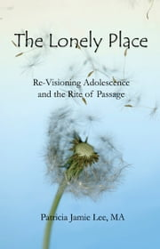 The Lonely Place: Re-visioning Adolescence and the Rite of Passage ebook by Patricia Jamie Lee