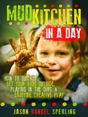 Mud Kitchen in a Day: How to quickly get your kids outside, playing in the dirt, & enjoying creative play. ebook by Jason Sperling