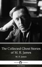 The Collected Ghost Stories of M. R. James by M. R. James - Delphi Classics (Illustrated) ebook by M. R. James, Delphi Classics