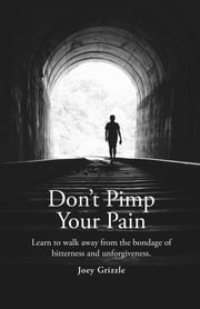 Don't Pimp Your Pain - Learn to Walk Away From the Bondage of Bitterness and Unforgiveness ebook by Christopher Joey Grizzle