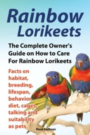 Rainbow Lorikeets, The Complete Owner's Guide on How to Care For Rainbow Lorikeets, Facts on habitat, breeding, lifespan, behavior, diet, cages, talki ebook by Sullivan, Rose