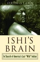 "Ishi's Brain: In Search of the Last ""Wild"" Indian ebook by Orin Starn"