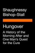 Hungover - A History of the Morning After and One Man's Quest for the Cure ebook by Shaughnessy Bishop-Stall