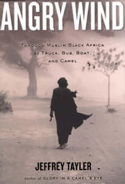 Angry Wind - Through Muslim Black Africa by Truck, Bus, Boat, and Camel ebook by Jeffrey Tayler