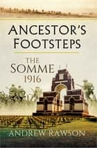 Ancestor's Footsteps - The Somme 1916 ebook by Andrew Rawson