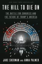 The Hill to Die On - The Battle for Congress and the Future of Trump's America ebook by Anna Palmer, Jake Sherman