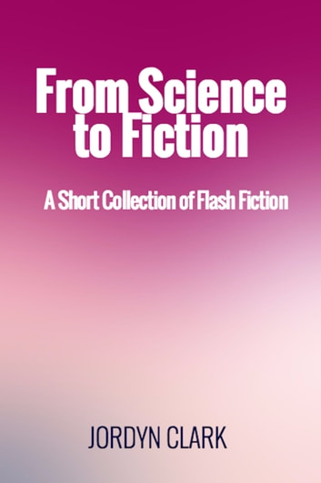 From Science to Fiction: A Short Collection of Flash Fiction ebook by Jordyn Clark