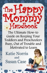 The Happy Mommy Handbook - The Ultimate How-to Guide on Keeping Your Toddlers and Preschoolers Busy, Out of Trouble and Motivated to Learn ebook by Katie Norris,Susan Case