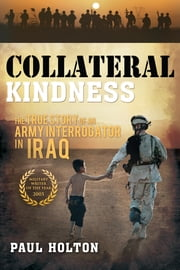 Collateral Kindness - The True Story of an Army Interrogator in Iraq ebook by Paul Holton