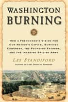 Washington Burning - How a Frenchman's Vision for Our Nation's Capital Survived Congress, the Founding Fathers, and the Invading British Army ebook by Les Standiford