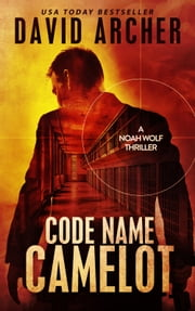Code Name Camelot: A Noah Wolf Thriller ebook by David Archer