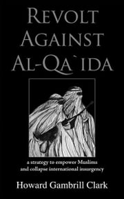 Revolt Against Al Qa'ida: A Strategy to Empower Muslims and Collapse International Insurgency ebook by Clark, Howard Gambrill