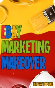 Ebay Marketing Makeover: Increase Sales And Grow Traffic To Your Ebay Items By Encouraging Word Of Mouth, Focusing On Your Ideal Buyers, And Optimizing Your Selling For Search And Mobile ebook by Hillary DePiano