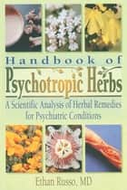 Handbook of Psychotropic Herbs - A Scientific Analysis of Herbal Remedies for Psychiatric Conditions ebook by Ethan B Russo, Virginia M Tyler