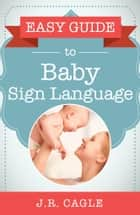Easy Guide to Baby Sign Language ebook by J.R. Cagle