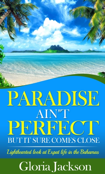 Paradise Ain't Perfect - But It Sure Comes Close ebook by Gloria Jackson