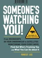 Someone's Watching You! - From Micropchips in your Underwear to Satellites Monitoring Your Every Move, Find Out Who's Tracking You and What You Can Do about It ebook by Forest Lee