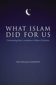 What Islam Did For Us - Understanding Islam's Contribution to Western Civilization ebook by Tim Wallace-Murphy