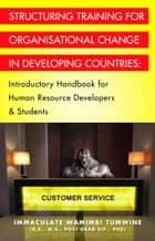 STRUCTURING TRAINING FOR ORGANISATIONAL CHANGE IN DEVELOPING COUNTRIES: Introductory Handbook for Human Resource Developers & Students ebook by Immaculate Wamimbi Tumwine BA MA PhD