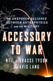Accessory to War: The Unspoken Alliance Between Astrophysics and the Military E-bok by Neil deGrasse Tyson, Avis Lang