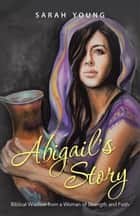 Abigail'S Story - Biblical Wisdom from a Woman of Strength and Faith eBook by Sarah Young