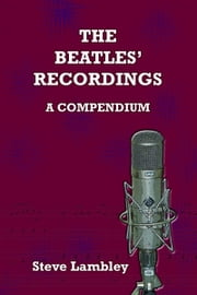 The Beatles' Recordings. A Compendium ebook by Steve Lambley