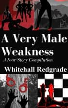 A Very Male Weakness: A Four Story Compilation ebook by Whitehall Redgrade