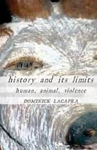 History and Its Limits - Human, Animal, Violence ebook by Dominick LaCapra