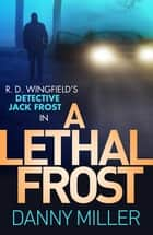 A Lethal Frost - DI Jack Frost series 5 ebook by Danny Miller