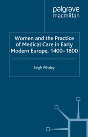 Women and the Practice of Medical Care in Early Modern Europe, 1400-1800 ebook by L. Whaley
