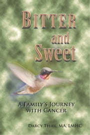 Bitter and Sweet; A Family's Journey with Cancer ebook by Darcy Thiel