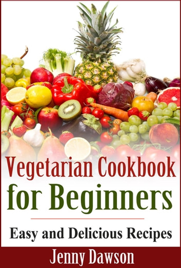 Vegetarian Cookbook for Beginners: Easy and Delicious Recipes eBook by Jenny Dawson