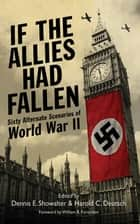 If the Allies Had Fallen - Sixty Alternate Scenarios of World War II ebook by