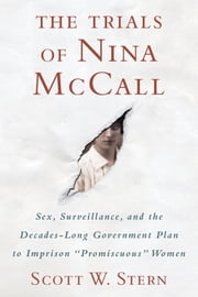 "The Trials of Nina McCall - Sex, Surveillance, and the Decades-Long Government Plan to Imprison ""Promiscuous"" Women ebook by Scott W. Stern"