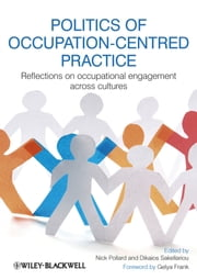 Politics of Occupation-Centred Practice - Reflections on Occupational Engagement Across Cultures ebook by Nick Pollard,Dikaios Sakellariou