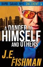 A Danger to Himself and Others - Bomb Squad NYC: Incident 1 ebook by J.E. Fishman