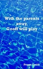 With the parents away, Geoff will play ebook by Peggy Smith