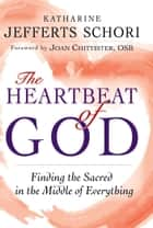 The Heartbeat of God: Finding the Sacred in the Middle of Everything ebook by Katharine Jefferts Schori